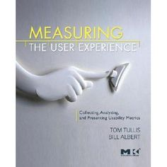 Measuring the User Experience: Collecting, Analyzing, and Presenting Usability Metrics by Thomas Tullis — Reviews, Discussion, Bookclubs, Lists