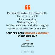 """My daughter reads at the 12th percentile. Her spelling is terrible. She loves reading. She is writing a book. Let's be careful when we look at struggling readers as unteachable or uninterested. Some of us can struggle and thrive at the same time."" - Anna Thorsen, Dyslexia Advocate Reading Time, Love Reading, Struggling Readers, Time Quotes, Teacher Quotes, Dyslexia, Education Quotes, Thing 1 Thing 2, Acceptance"