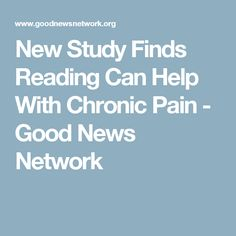 New Study Finds Reading Can Help With Chronic Pain - Good News Network