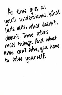 what lasts, last; what doesn't, doesn't. time solves most thing, what time can't solve you have to solve yourself.