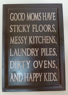 I'll take this excuse!!!!! Good moms have sticky floors, messy kitchens, laundry piles, dirty ovens, and happy kids.