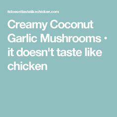 Creamy Coconut Garlic Mushrooms • it doesn't taste like chicken