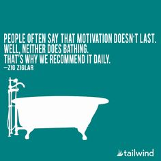 People often say that motivation doesn't last. Well, neither does bathing. That's why we recommend it daily. - Zig Ziglar