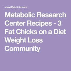 Metabolic Research Center Recipes - 3 Fat Chicks on a Diet Weight Loss Community