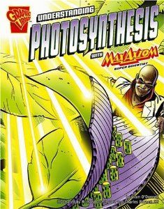 Understanding Photosynthesis with Max Axiom, Super Scientist by Liam O'Donnell Illustrated by Richard Dominguez and Charles Barnett III ATOS Book Level: 5.2 Interest Level: Grds. 4-8 AR Points: 0.5