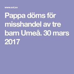 Pappa döms för misshandel av tre barn Umeå. 30 mars 2017