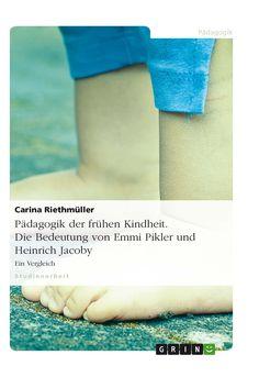 Pädagogik der frühen Kindheit.  Die Bedeutung von Emmi Pikler und Heinrich Jacoby GRIN http://grin.to/W2M0W Amazon http://grin.to/VHg2I