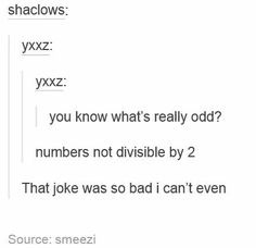 You know what's really odd? Numbers not divisible by 2... That joke was so bad I can't even.