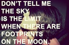 There are NO limits only limitations. SO LIVE, DREAM, EXPLORE BUT, MOST OF ALL LOVE!
