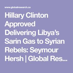 Hillary Clinton Approved Delivering Libya's Sarin Gas to Syrian Rebels: Seymour Hersh  |  Global Research - Centre for Research on Globalization