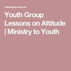 Youth Group Lessons on Attitude | Ministry to Youth