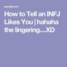 How to Tell an INFJ Likes You | hahaha the lingering....XD and also acting like an idiot. lol fml.