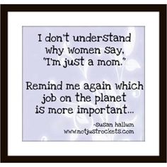 It's the most important job in the world. I believe all moms should have the option/right/luxury to stay home and raise their children. NO shame in that!