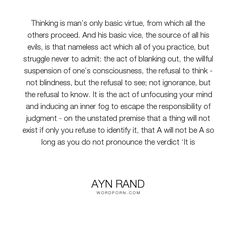 """Ayn Rand - """"Thinking is man�s only basic virtue, from which all the others proceed. And his basic..."""". life, truth, philosophy, wisdom, evil, mind, reason, values, morality, thinking, man, good, virtue, think, morals, atlas-shrugged, objectivism, pursuit-of-happiness, john-galt, rational"""
