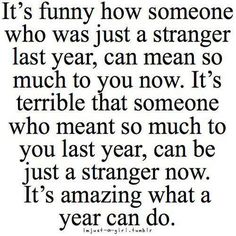 It's funny how someone who was just a stranger last year ......