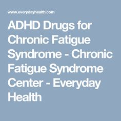 ADHD Drugs for Chronic Fatigue Syndrome - Chronic Fatigue Syndrome Center - Everyday Health