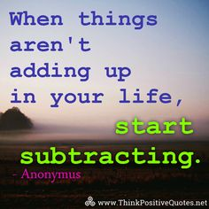 When things aren't adding up in your life, start subtracting. Anonymus #quotes #quoteoftheday