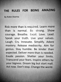 Risk more than is required.  Learn more than is normal.    Show courage. Be strong. Breathe. Excel. Love. Lead. Speak your truth. Live your values. Laugh. Cry. Innovate. Simplify. Adore mastery. Release mediocrity. Aim for genius. Stay humble.    Be kinder than expected.    Deliver more than is needed. Exude passion. Shatter your limits. Transcend your fears. Inspire others by your bigness.    Dream big but start small.    Act now. Don't stop.    Change the world.