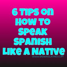 6 Tips on How to Speak Spanish Like a Native #Spanish post by www.SpeakingLatino.com