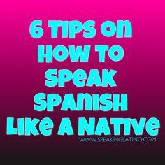 6 Tips on How to Speak Spanish Like a Native #Spanish post by www.SpeakingLatino.com