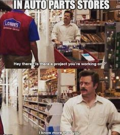 When I'm at car parts store. So flippin true!