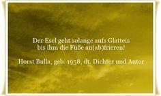 Der Esel geht solange aufs Glatteis, bis ihm die Füße an(ab)frieren. - Zitat von Horst Bulla, dt. Freidenker, Dichter & Autor. - Zitate - Zitat - Quotes - deutsch