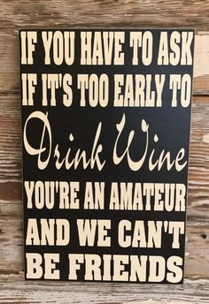 "If You Have To Ask If It's Too Early To Drink Wine, You're An Amateur And We Can't Be Friends.  12""x18"" Funny Wine Wood Sign by DropALineDesigns on Etsy"