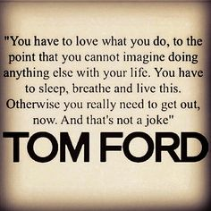 """TGIF with Tom Ford! A quote to live by ☆ """"You have to love what you do to the point that you cannot imagine doing anything else with your life. You have to sleep, breath & live this. Otherwise you really need to get out now and that's not a joke."""" #TGIF #Friday #TomFord #Quotes #TrendsByChance #Online #Marketplace"""