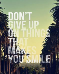 Don't give up on things that make you smile. thedailyquotes.com