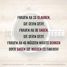 Frauen ab 20 glauben, Sie seien sexy. Frauen ab 30 sagen, Sie seien sexy. Frauen ab 40 müssen nichts denken oder sagen sie wissen es einfach!