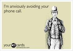 I'm anxiously avoiding yourphone call.