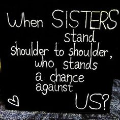 When sisters stand shoulder to shoulder, who stands against us?