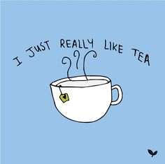 I just really like tea.