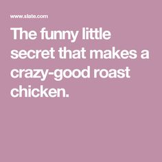 The funny little secret that makes a crazy-good roast chicken.