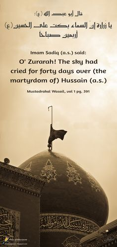 Imam Sadiq (A.S.) said: O' Zurarah! The sky had cried for forty days over (the martyrdom of) Husayn (A.S.) Mustadrakal‑Wasail, vol 1 pg. 391