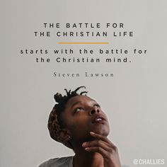 The battle for the Christian life starts with the battle for the Christian mind. —Steven Lawson
