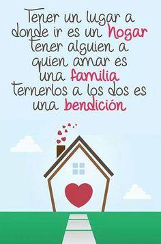 Tener un lugar donde ir es un HOGAR. Tener a alguien a quien amar es una FAMILIA, Tenerlos a los dos es una BENDICIÓN.
