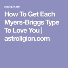 How To Get Each Myers-Briggs Type To Love You | astroligion.com