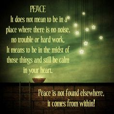PEACE. It does not mean to be in a place where there is no noise, no trouble or hard work. It means to be in the midst of those things and still be calm in your heart. Peace is not found elsewhere, it comes from within.