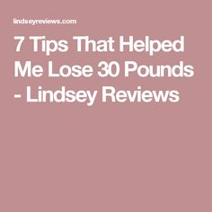 7 Tips That Helped Me Lose 30 Pounds - Lindsey Reviews