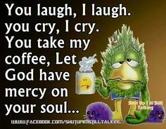 You laugh, I laugh. You cry, I cry. Yup take my coffee, Let God have mercy on your soul!