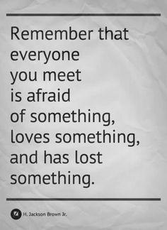 忘れないで。あなたの出会う全ての人が、何かを恐れている。何かを愛している。そして何かを失ったことがある。H. Jackson Brown, Jr.