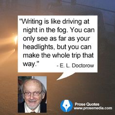 """Writing is like driving at night in the fog.  You can only see as far as your headlights, but you can make the whole trip that way.""  ""Prose Quote""--by E. L. Doctorow, American author. ProseMedia.com"