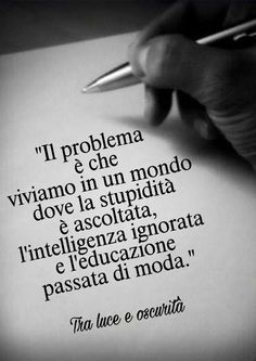 The problem is that we live in a world in which stupidity is listen, intelligence is ignored and a proper upbringing is out of fashion. Words Quotes, Wise Words, Love Quotes, Sayings, Einstein, Foto Top, Motivational Quotes, Inspirational Quotes, Italian Quotes
