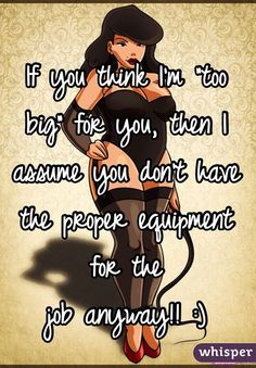"If you think I'm ""too big"" for you, then I assume you don't have the proper equipment for the job anyway! 🙂 If you think I'm ""too big"" for you, then I assume you don't have the proper equipment for the job anyway! Big Girl Quotes, Woman Quotes, Life Quotes, Motivational Quotes For Women, Positive Quotes, Inspirational Quotes, Body Positive, Curvy Quotes, Texts"