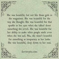 No, she wasn't beautiful for something as temporary as her looks. She was beautiful, deep down to her soul.