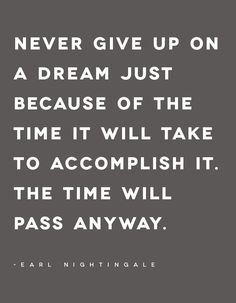 Earl Nightingale quote: Never give up on a dream just because of the time it will take to accomplish it. The time will pass anyway.