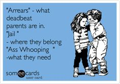 'Arrears' - what deadbeat parents are in. 'Jail ' - where they belong 'Ass Whooping ' -what they need.
