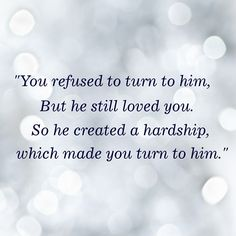 You refused to turn to Him But He still loved you. So He created a hardship which made you turn to Him.