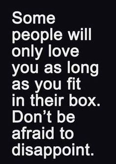 Some people will only love you as long as you fit in their box. Don't be afraid to disappoint. Quote.